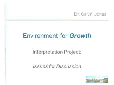 Environment for Growth Interpretation Project: Issues for Discussion Dr. Calvin Jones.