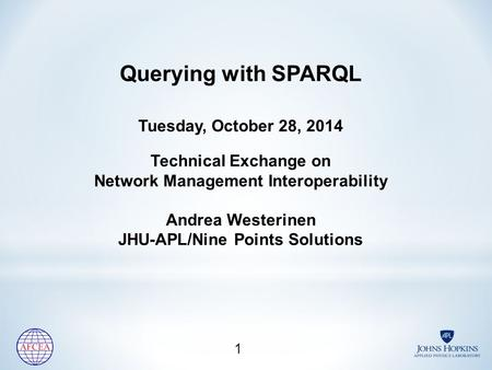 Querying with SPARQL Tuesday, October 28, 2014 Technical Exchange on Network Management Interoperability Andrea Westerinen JHU-APL/Nine Points Solutions.