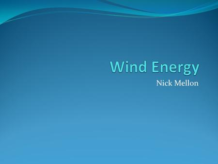 Nick Mellon. What is it? Wind energy is generated using big turbines that are on top of huge poles. They work like a household fan does, but there is.