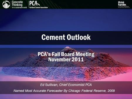 Cement Outlook Ed Sullivan, Chief Economist PCA PCA's Fall Board Meeting November 2011 Named Most Accurate Forecaster By Chicago Federal Reserve, 2009.