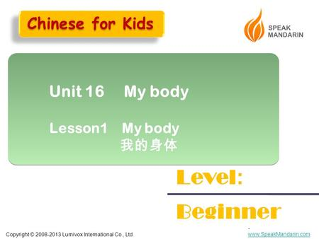 Copyright © 2008-2013 Lumivox International Co., Ltd.. www.SpeakMandarin.com www.SpeakMandarin.com Unit 16 My body Lesson1 My body 我的身体 Unit 16 My body.