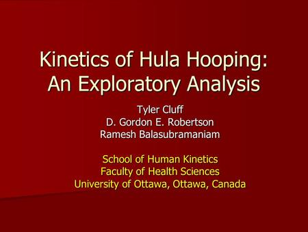 Kinetics of Hula Hooping: An Exploratory Analysis Tyler Cluff D. Gordon E. Robertson Ramesh Balasubramaniam School of Human Kinetics Faculty of Health.
