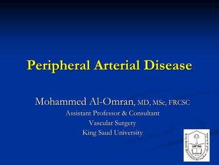 Peripheral Arterial Disease Mohammed Al-Omran, MD, MSc, FRCSC Assistant Professor & Consultant Vascular Surgery King Saud University.