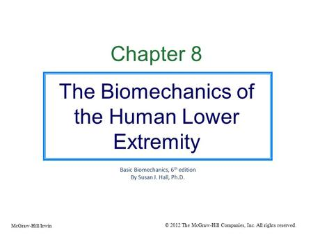Chapter 8 The Biomechanics of the Human Lower Extremity Basic Biomechanics, 6 th edition By Susan J. Hall, Ph.D. © 2012 The McGraw-Hill Companies, Inc.