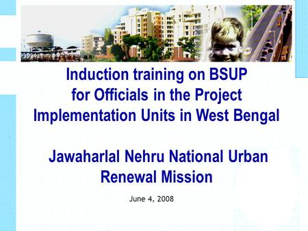June 4, 2008 Induction training on BSUP for Officials in the Project Implementation Units in West Bengal Jawaharlal Nehru National Urban Renewal Mission.