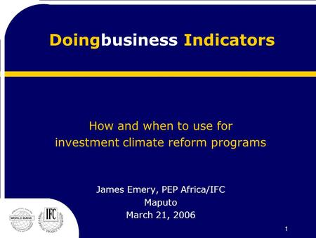 1 Doingbusiness Indicators How and when to use for investment climate reform programs James Emery, PEP Africa/IFC Maputo March 21, 2006.