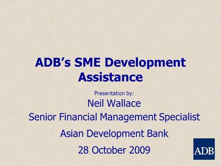 ADB's SME Development Assistance Presentation by: Neil Wallace Senior Financial Management Specialist Asian Development Bank 28 October 2009.