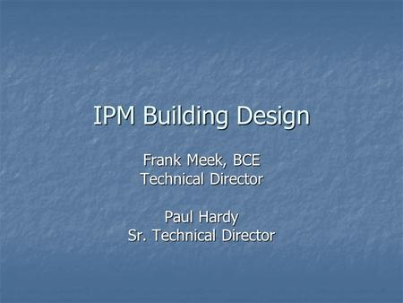 IPM Building Design Frank Meek, BCE Technical Director Paul Hardy Sr. Technical Director.