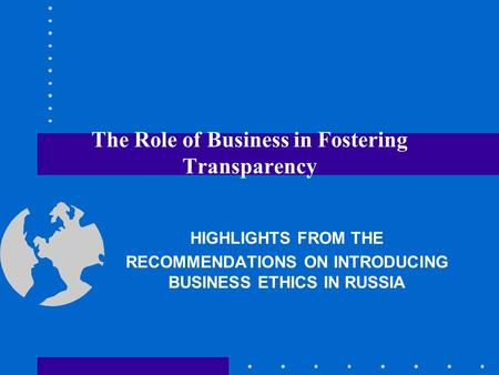 The Role of Business in Fostering Transparency HIGHLIGHTS FROM THE RECOMMENDATIONS ON INTRODUCING BUSINESS ETHICS IN RUSSIA.