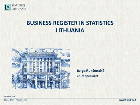 Www.stat.gov.lt 23-24 May 2012 ESSnet DWH - Workshop III BUSINESS REGISTER IN STATISTICS LITHUANIA Jurga Rukšėnaitė Chief specialist.
