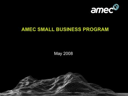 AMEC SMALL BUSINESS PROGRAM May 2008. World skills at your doorstep  A leading Earth & Environmental consulting services firm –More than 4,000 engineering.