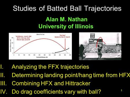 Nathan, Summit20101 Studies of Batted Ball Trajectories I.Analyzing the FFX trajectories II.Determining landing point/hang time from HFX III.Combining.