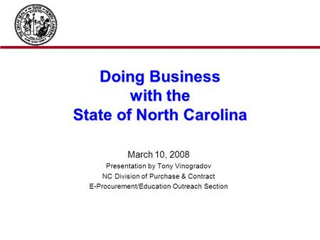 Doing Business with the State of North Carolina March 10, 2008 Presentation by Tony Vinogradov NC Division of Purchase & Contract E-Procurement/Education.
