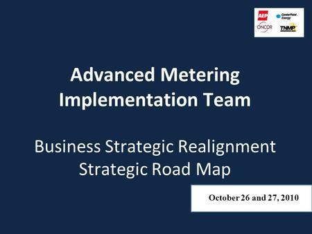 Advanced Metering Implementation Team Business Strategic Realignment Strategic Road Map October 26 and 27, 2010.