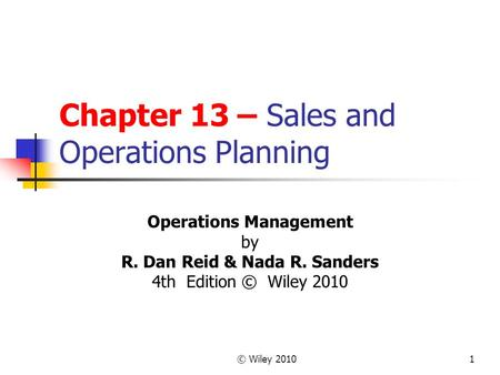 © Wiley 20101 Chapter 13 – Sales and Operations Planning Operations Management by R. Dan Reid & Nada R. Sanders 4th Edition © Wiley 2010.
