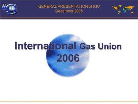 GENERAL PRESENTATION of IGU December 2005 International Gas Union 2006.