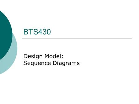BTS430 Design Model: Sequence Diagrams. BTS430 Use case Model Domain Model Design Model Code.
