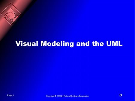 Page 1 R Copyright © 1998 by Rational Software Corporation Visual Modeling and the UML.