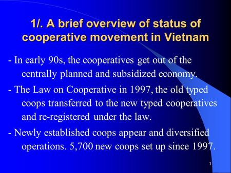 1 1/. A brief overview of status of cooperative movement in Vietnam - In early 90s, the cooperatives get out of the centrally planned and subsidized economy.