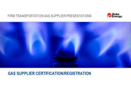 FIRM TRANSPORTATION GAS SUPPLIER PRESENTATIONS GAS SUPPLIER CERTIFICATION/REGISTRATION.