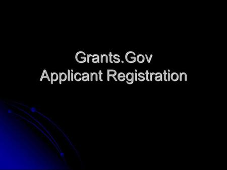 Grants.Gov Applicant Registration. Objective The objective of this presentation is to provide an overview of the process and requirements for registering.