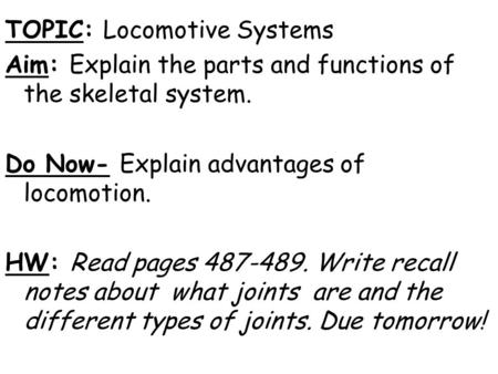 TOPIC: Locomotive Systems Aim: Explain the parts and functions of the skeletal system. Do Now- Explain advantages of locomotion. HW: Read pages 487-489.