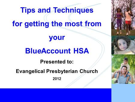 Healthy Employees... Healthy Business 1 Tips and Techniques for getting the most from your BlueAccount HSA Presented to: Evangelical Presbyterian Church.