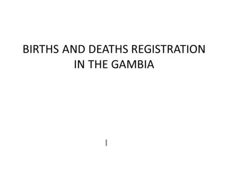 BIRTHS AND DEATHS REGISTRATION IN THE GAMBIA I. INTRODUCTION Registration is legal and mandatory Decentralised and integrated into the RCH services There.