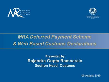 MRA Deferred Payment Scheme & Web Based Customs Declarations Presented by Rajendra Gupta Ramnarain Section Head, Customs 05 August 2015.