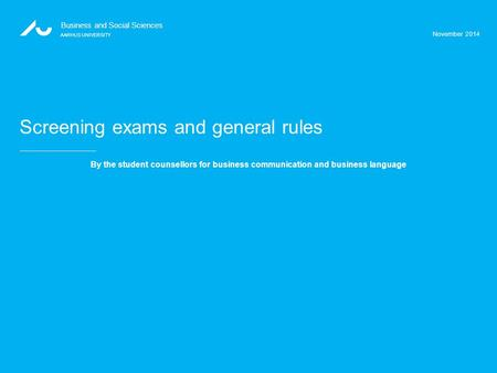 November 2014 Business and Social Sciences AARHUS UNIVERSITY Screening exams and general rules By the student counsellors for business communication and.