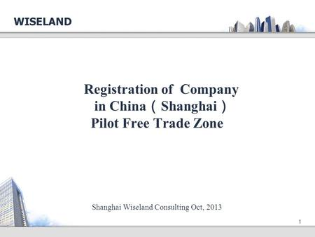 1 Registration of Company in China ( Shanghai ) Pilot Free Trade Zone WISELAND Shanghai Wiseland Consulting Oct, 2013.