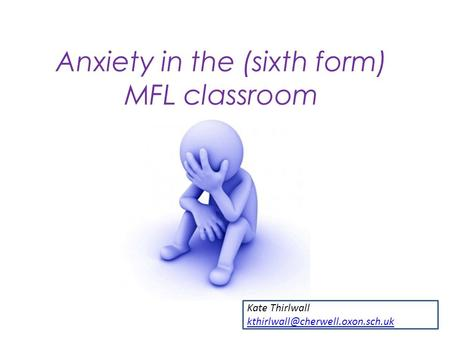Anxiety in the (sixth form) MFL classroom Kate Thirlwall