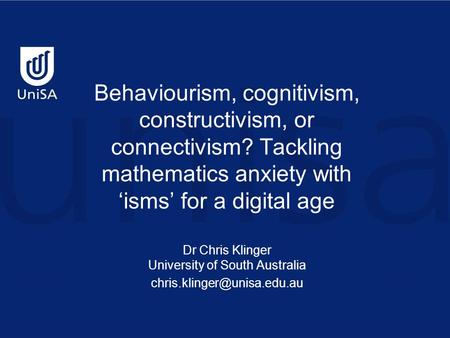 Behaviourism, cognitivism, constructivism, or connectivism? Tackling mathematics anxiety with 'isms' for a digital age Dr Chris Klinger University of South.