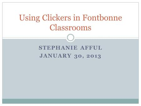 STEPHANIE AFFUL JANUARY 30, 2013 Using Clickers in Fontbonne Classrooms.