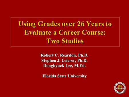 Using Grades over 26 Years to Evaluate a Career Course: Two Studies Robert C. Reardon, Ph.D. Stephen J. Leierer, Ph.D. Donghyuck Lee, M.Ed. Florida State.