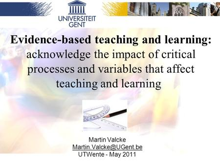 Evidence-based teaching and learning: acknowledge the impact of critical processes and variables that affect teaching and learning Martin Valcke