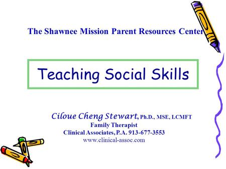 The Shawnee Mission Parent Resources Center Teaching Social Skills Ciloue Cheng Stewart, Ph.D., MSE, LCMFT Family Therapist Clinical Associates, P.A. 913-677-3553.