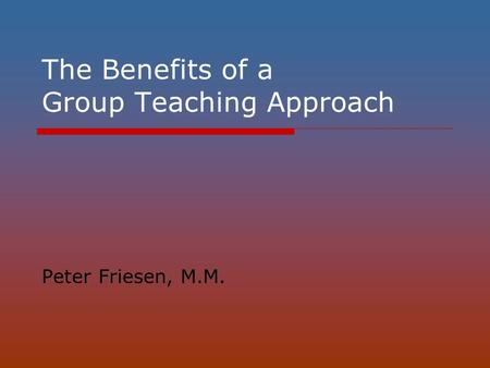The Benefits of a Group Teaching Approach Peter Friesen, M.M.