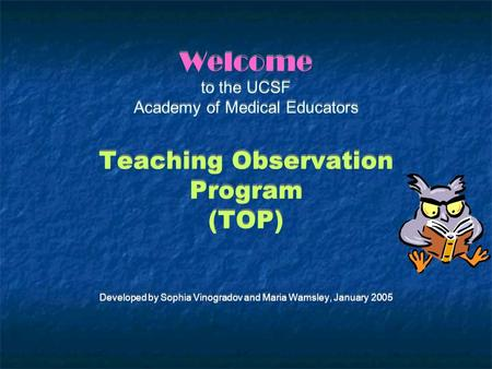 Welcome to the UCSF Academy of Medical Educators Teaching Observation Program (TOP) Developed by Sophia Vinogradov and Maria Wamsley, January 2005.