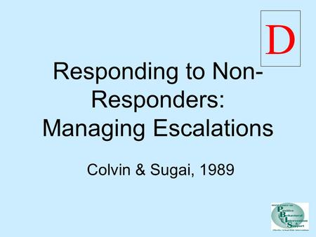 Responding to Non- Responders: Managing Escalations Colvin & Sugai, 1989 D.