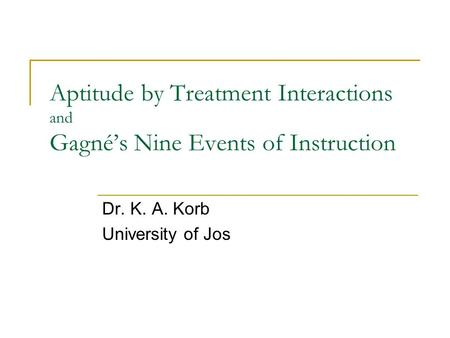 Aptitude by Treatment Interactions and Gagné's Nine Events of Instruction Dr. K. A. Korb University of Jos.