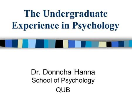 The Undergraduate Experience in Psychology Dr. Donncha Hanna School of Psychology QUB.