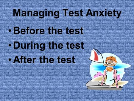 Managing Test Anxiety Before the test During the test After the test.