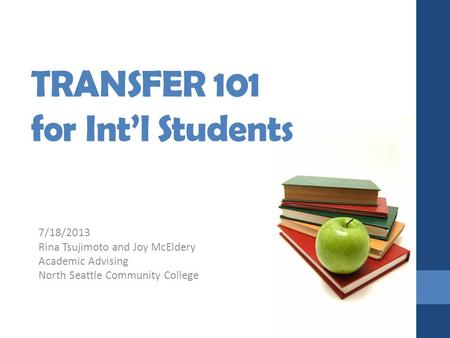 TRANSFER 101 for Int'l Students 7/18/2013 Rina Tsujimoto and Joy McEldery Academic Advising North Seattle Community College.