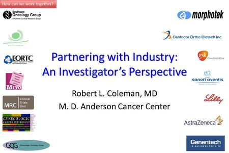How can we work together? Partnering with Industry: An Investigator's Perspective Robert L. Coleman, MD M. D. Anderson Cancer Center.