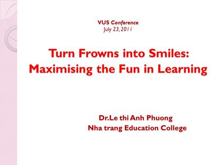 VUS Conference July 23, 2011 Turn Frowns into Smiles: Maximising the Fun in Learning Dr.Le thi Anh Phuong Nha trang Education College VUS Conference July.
