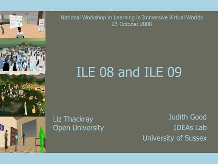 ILE 08 and ILE 09 Judith Good IDEAs Lab University of Sussex Liz Thackray Open University National Workshop in Learning in Immersive Virtual Worlds 23.