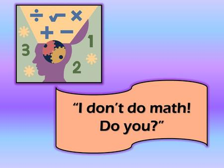 """I don't do math! Do you?"" Have you ever made this statement? Would you say that you couldn't read? Do we view math as the ""difficult"" subject? Can."