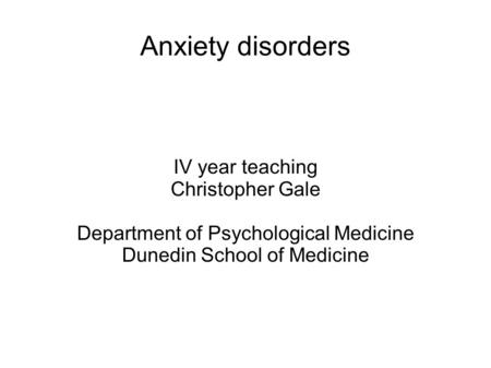 Anxiety disorders IV year teaching Christopher Gale Department of Psychological Medicine Dunedin School of Medicine.