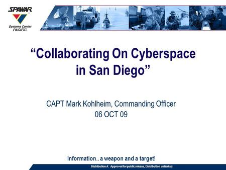 """Collaborating On Cyberspace in San Diego"" CAPT Mark Kohlheim, Commanding Officer 06 OCT 09 Information.. a weapon and a target! Distribution A: Approved."